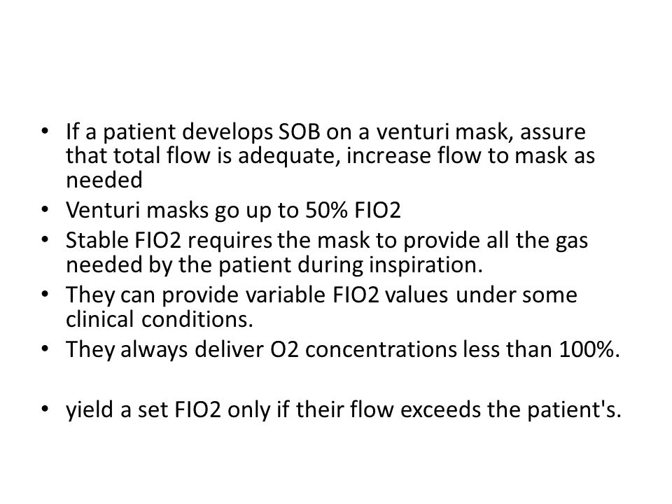 If a patient develops SOB on a venturi mask, assure that total flow is adequate, increase flow to mask as needed