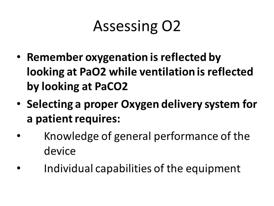 Assessing O2 Remember oxygenation is reflected by looking at PaO2 while ventilation is reflected by looking at PaCO2.