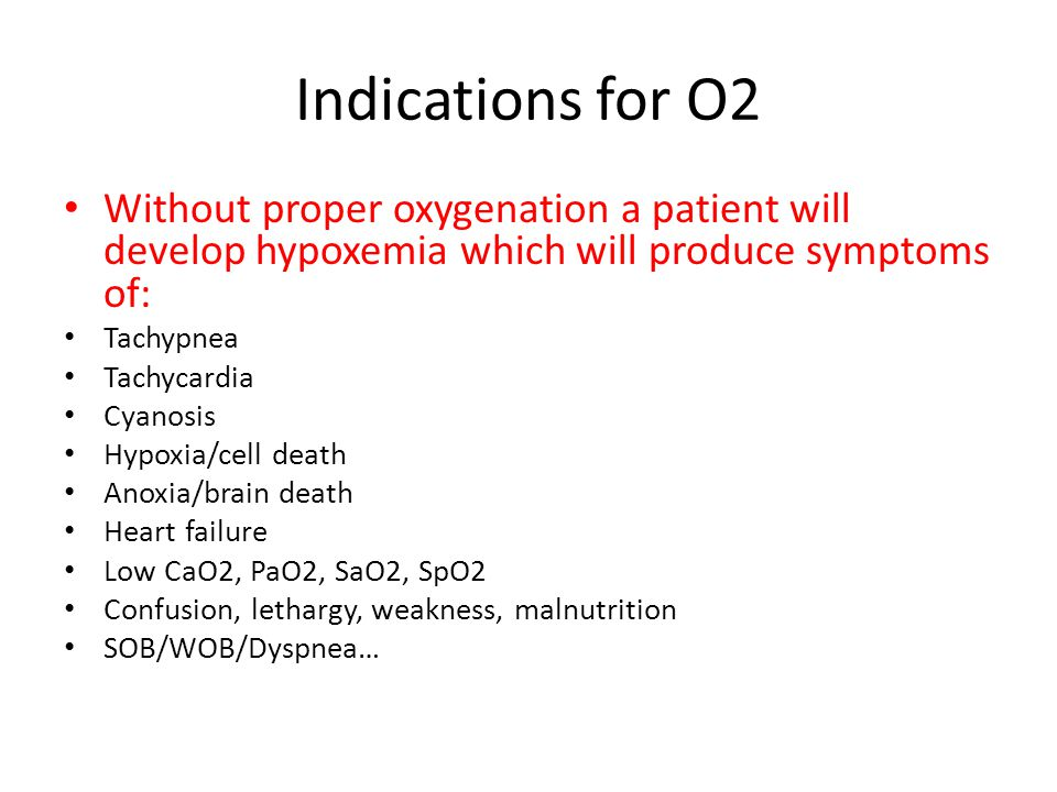 Indications for O2 Without proper oxygenation a patient will develop hypoxemia which will produce symptoms of: