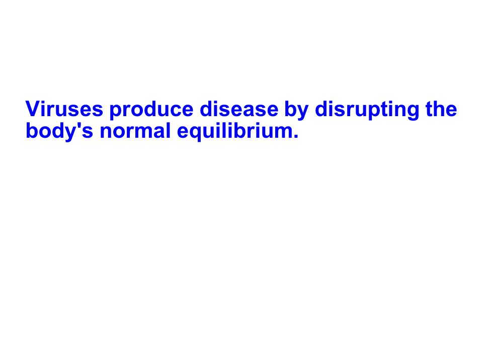 Viruses produce disease by disrupting the body s normal equilibrium.