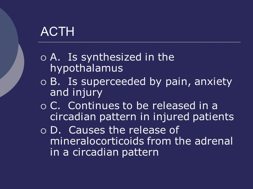 ACTH A. Is synthesized in the hypothalamus