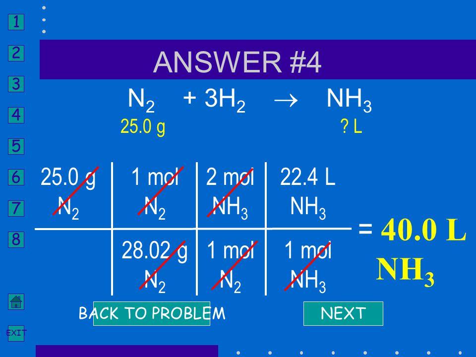 = 40.0 L NH3 ANSWER #4 N2 + 3H2  NH3 25.0 g N2 1 mol N2 28.02 g 2 mol