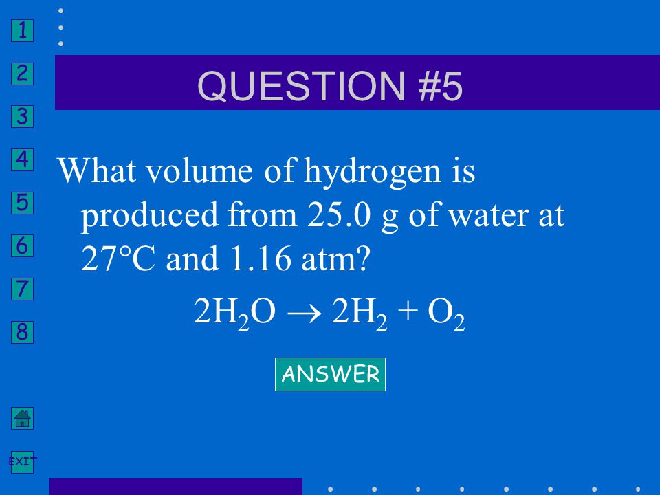 QUESTION #5 What volume of hydrogen is produced from 25.0 g of water at 27°C and 1.16 atm 2H2O  2H2 + O2.