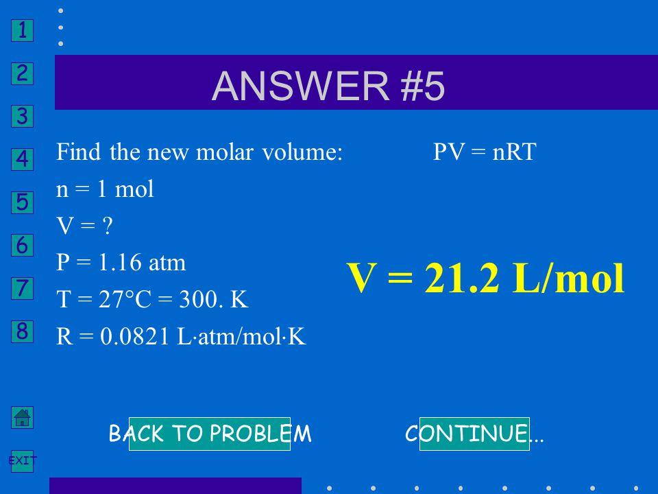 V = 21.2 L/mol ANSWER #5 Find the new molar volume: n = 1 mol V =