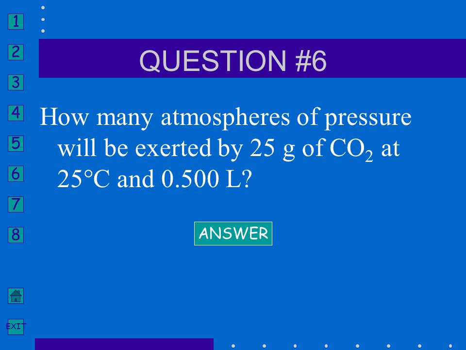 QUESTION #6 How many atmospheres of pressure will be exerted by 25 g of CO2 at 25°C and 0.500 L.