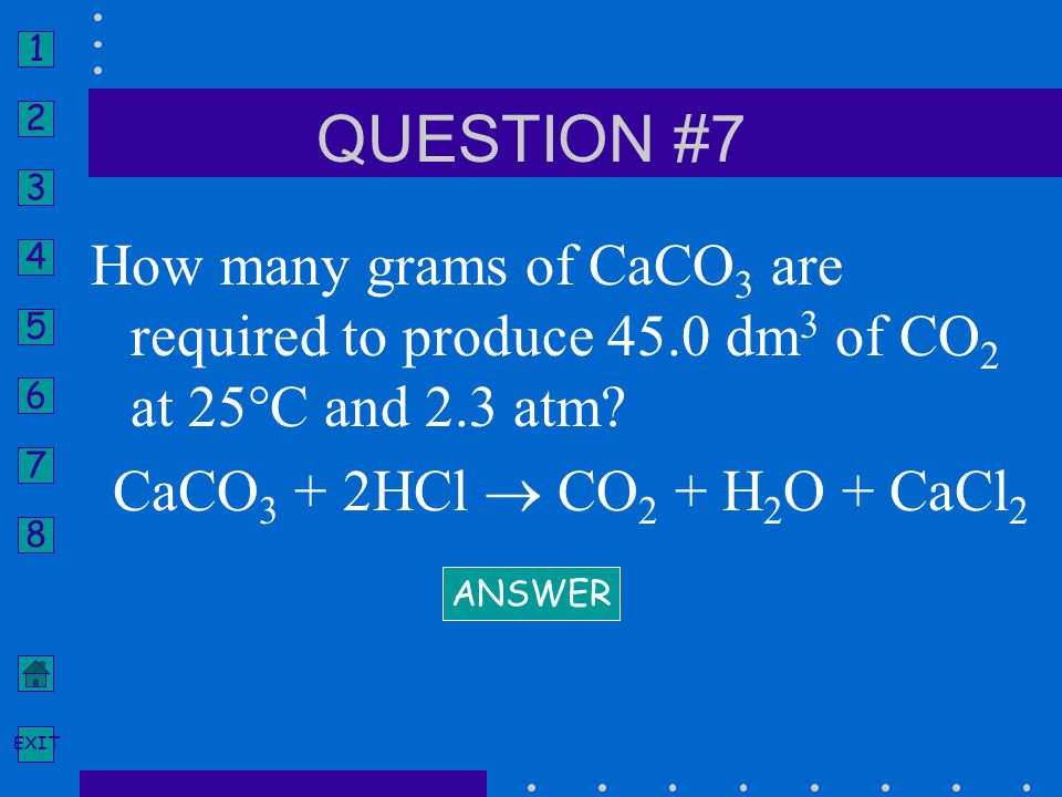 QUESTION #7 How many grams of CaCO3 are required to produce 45.0 dm3 of CO2 at 25°C and 2.3 atm CaCO3 + 2HCl  CO2 + H2O + CaCl2.