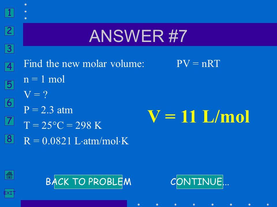 V = 11 L/mol ANSWER #7 Find the new molar volume: n = 1 mol V =