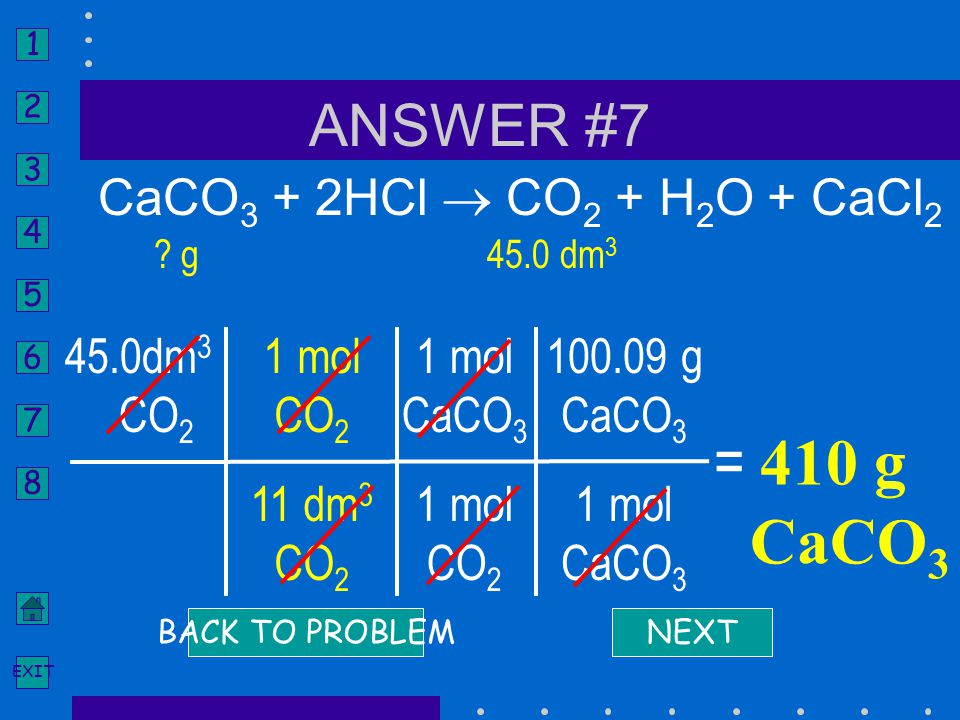 = 410 g CaCO3 ANSWER #7 CaCO3 + 2HCl  CO2 + H2O + CaCl2 45.0dm3 CO2