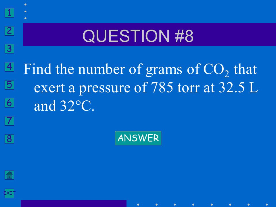 QUESTION #8 Find the number of grams of CO2 that exert a pressure of 785 torr at 32.5 L and 32°C.