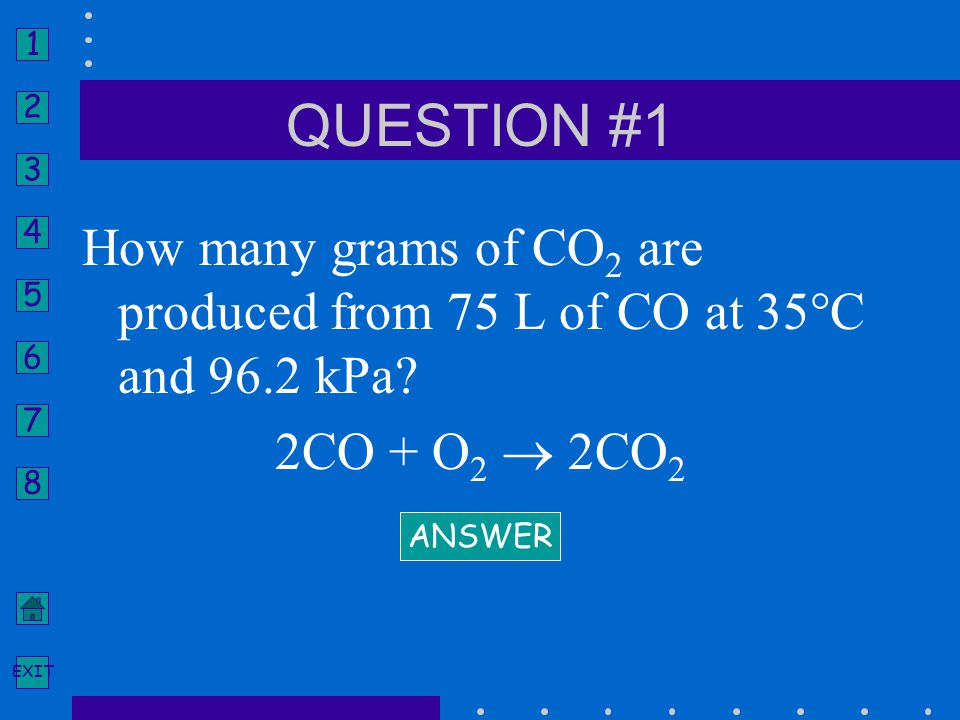 QUESTION #1 How many grams of CO2 are produced from 75 L of CO at 35°C and 96.2 kPa 2CO + O2  2CO2.
