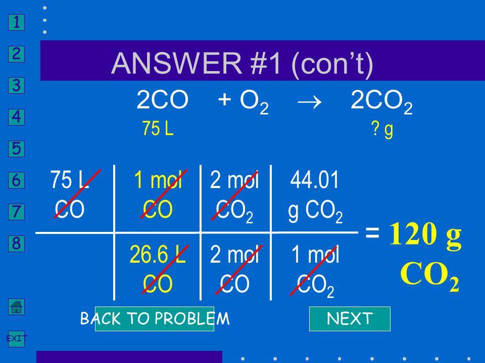 = 120 g CO2 ANSWER #1 (con't) 2CO + O2  2CO2 75 L CO 1 mol CO 26.6 L