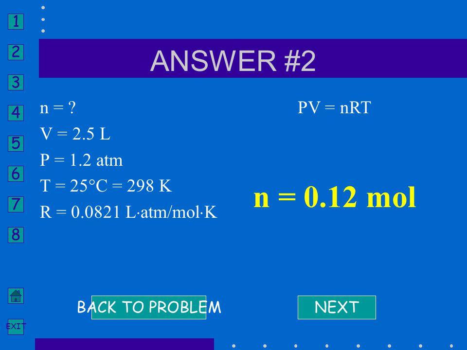 n = 0.12 mol ANSWER #2 n = V = 2.5 L P = 1.2 atm T = 25°C = 298 K