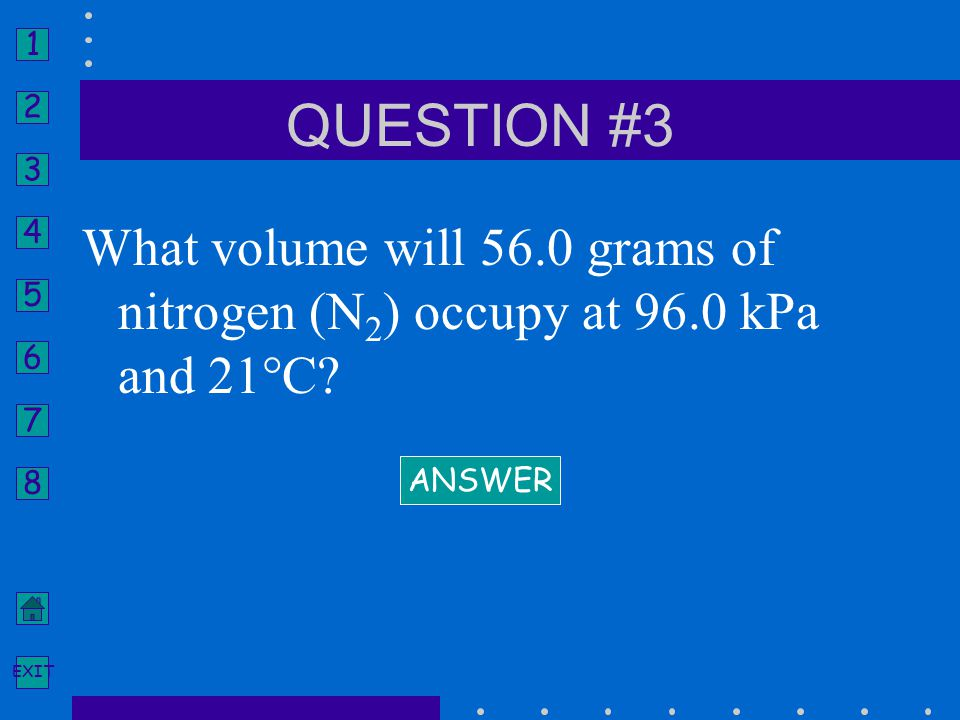 QUESTION #3 What volume will 56.0 grams of nitrogen (N2) occupy at 96.0 kPa and 21°C ANSWER