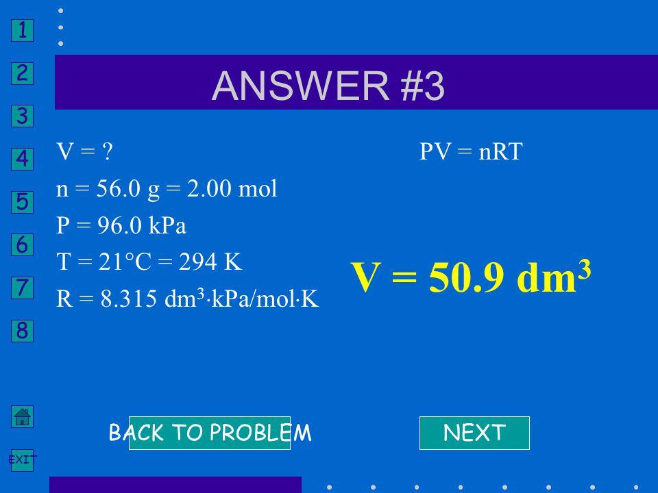 V = 50.9 dm3 ANSWER #3 V = n = 56.0 g = 2.00 mol P = 96.0 kPa