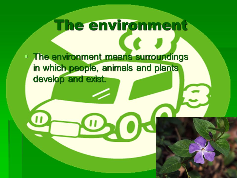 The environment The environment means surroundings in which people, animals and plants develop and exist.