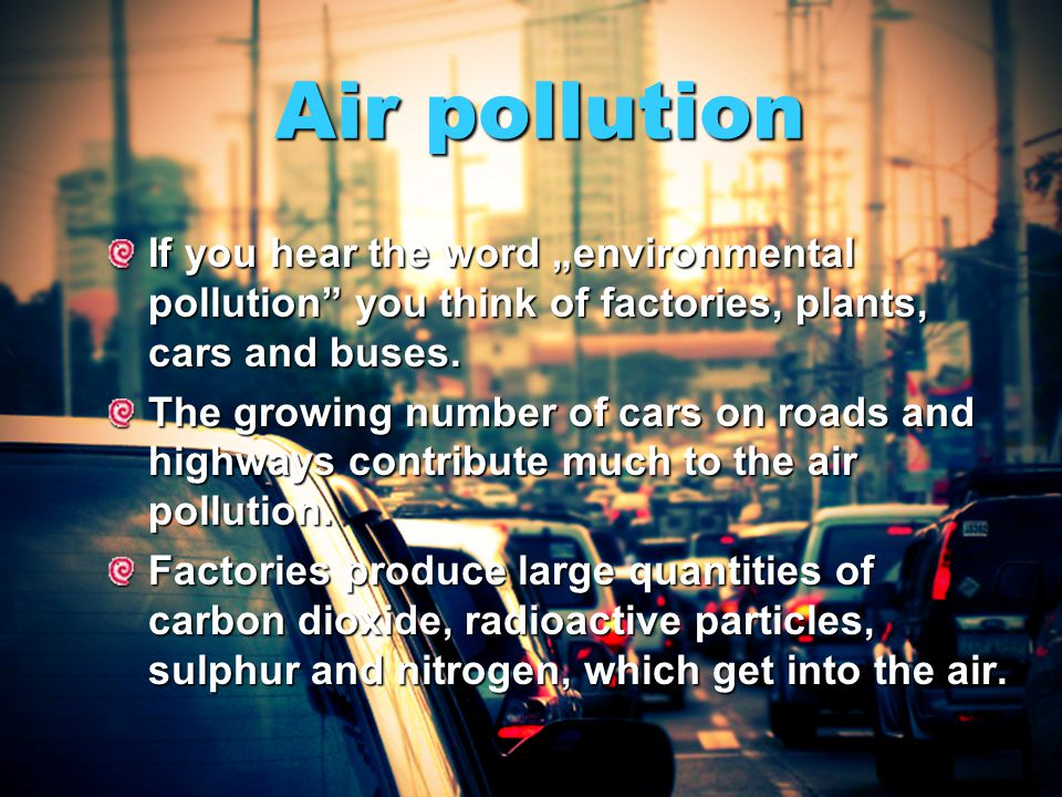 "Air pollution If you hear the word ""environmental pollution you think of factories, plants, cars and buses."