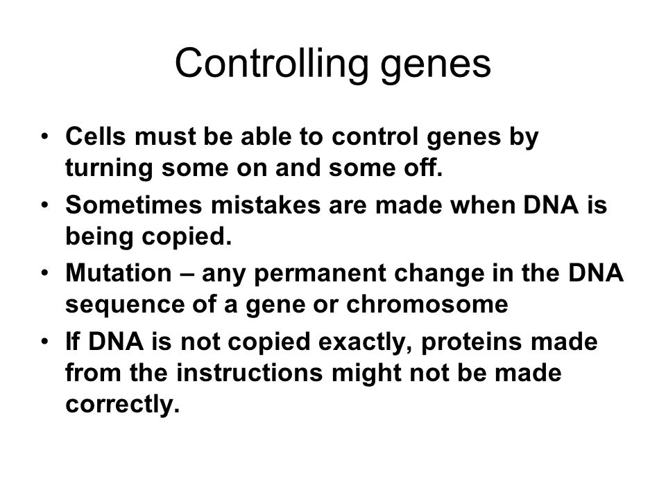 Controlling genes Cells must be able to control genes by turning some on and some off. Sometimes mistakes are made when DNA is being copied.