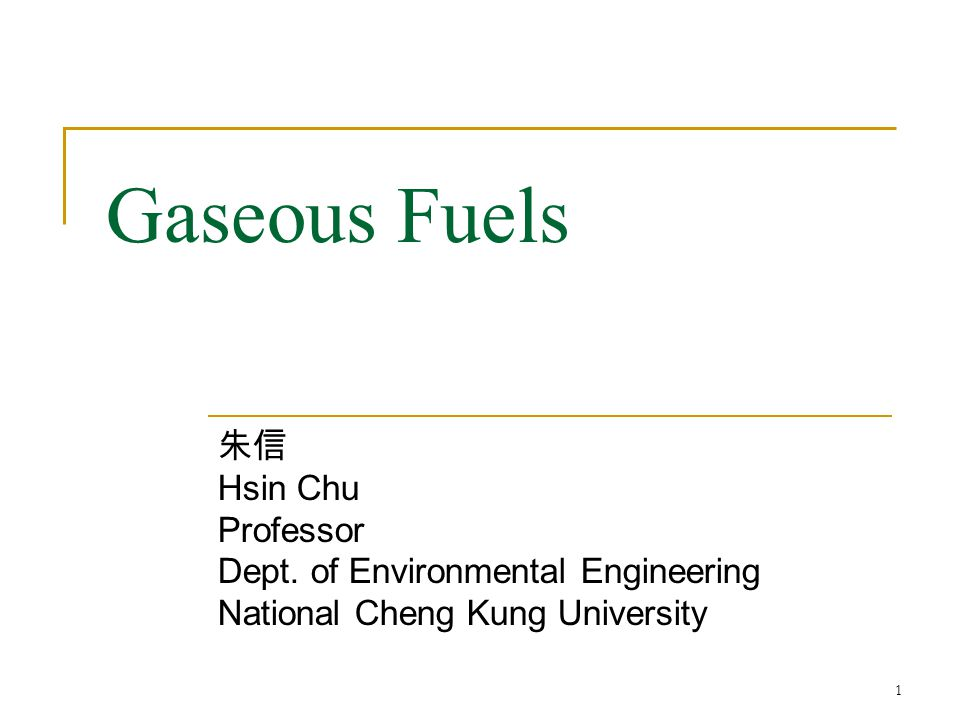 Gaseous Fuels 朱信 Hsin Chu Professor Dept. of Environmental Engineering