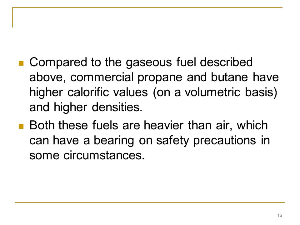 Compared to the gaseous fuel described above, commercial propane and butane have higher calorific values (on a volumetric basis) and higher densities.