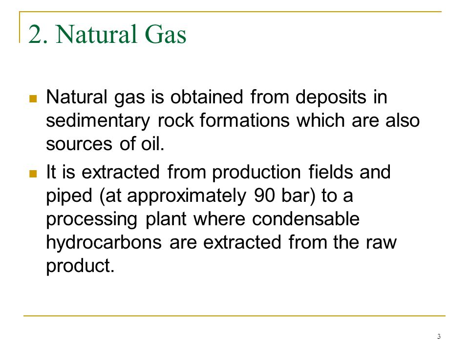 2. Natural Gas Natural gas is obtained from deposits in sedimentary rock formations which are also sources of oil.