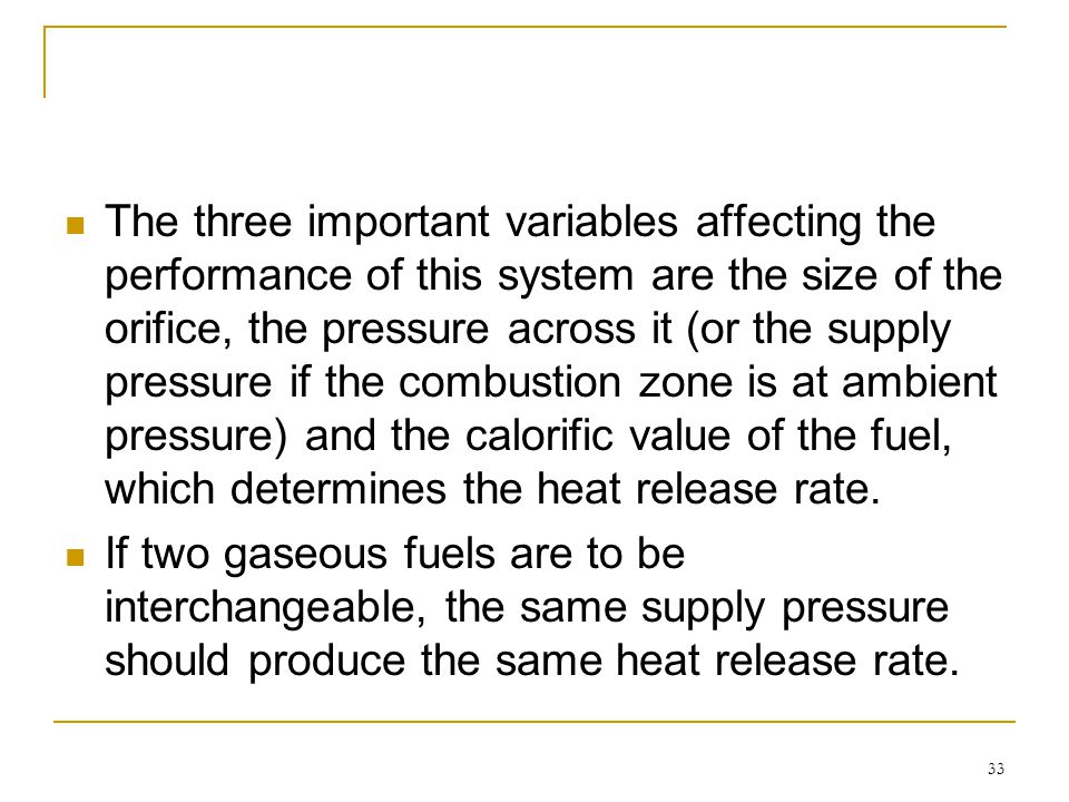 The three important variables affecting the performance of this system are the size of the orifice, the pressure across it (or the supply pressure if the combustion zone is at ambient pressure) and the calorific value of the fuel, which determines the heat release rate.
