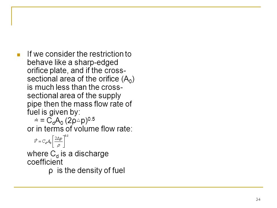 If we consider the restriction to behave like a sharp-edged orifice plate, and if the cross-sectional area of the orifice (A0) is much less than the cross-sectional area of the supply pipe then the mass flow rate of fuel is given by: = CdA0 (2ρ△p)0.5 or in terms of volume flow rate: where Cd is a discharge coefficient ρ is the density of fuel