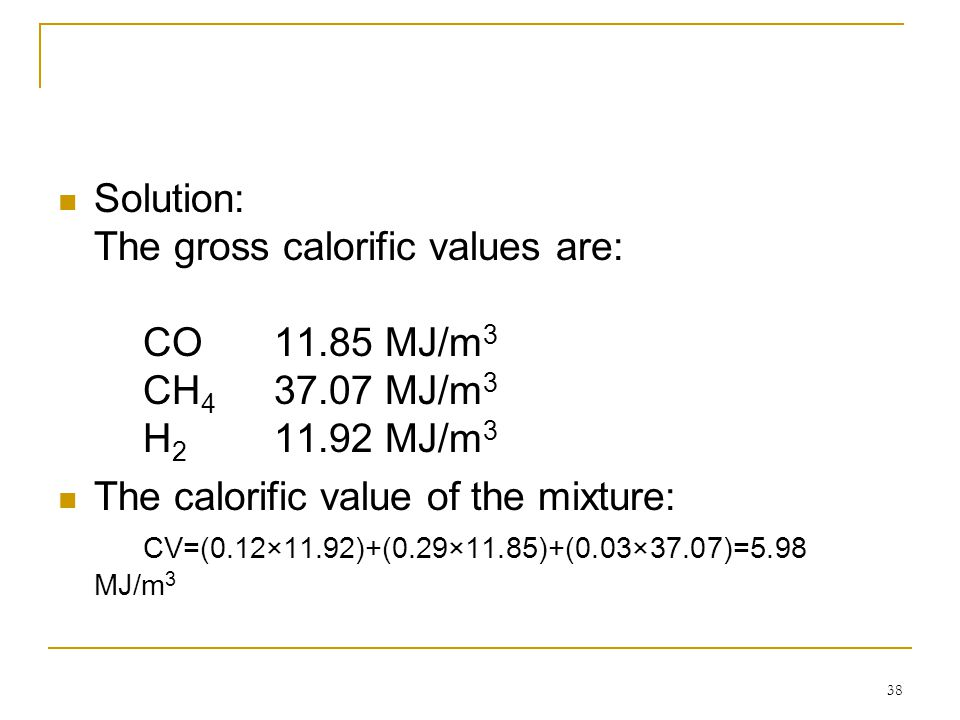 Solution: The gross calorific values are:. CO. 11. 85 MJ/m3. CH4. 37