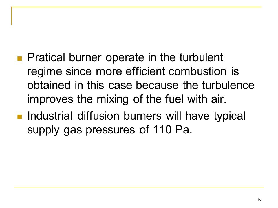 Pratical burner operate in the turbulent regime since more efficient combustion is obtained in this case because the turbulence improves the mixing of the fuel with air.