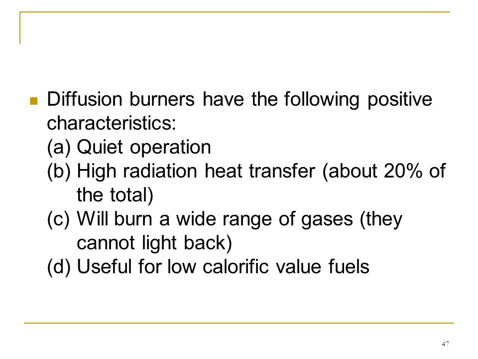 Diffusion burners have the following positive characteristics: (a) Quiet operation (b) High radiation heat transfer (about 20% of the total) (c) Will burn a wide range of gases (they cannot light back) (d) Useful for low calorific value fuels
