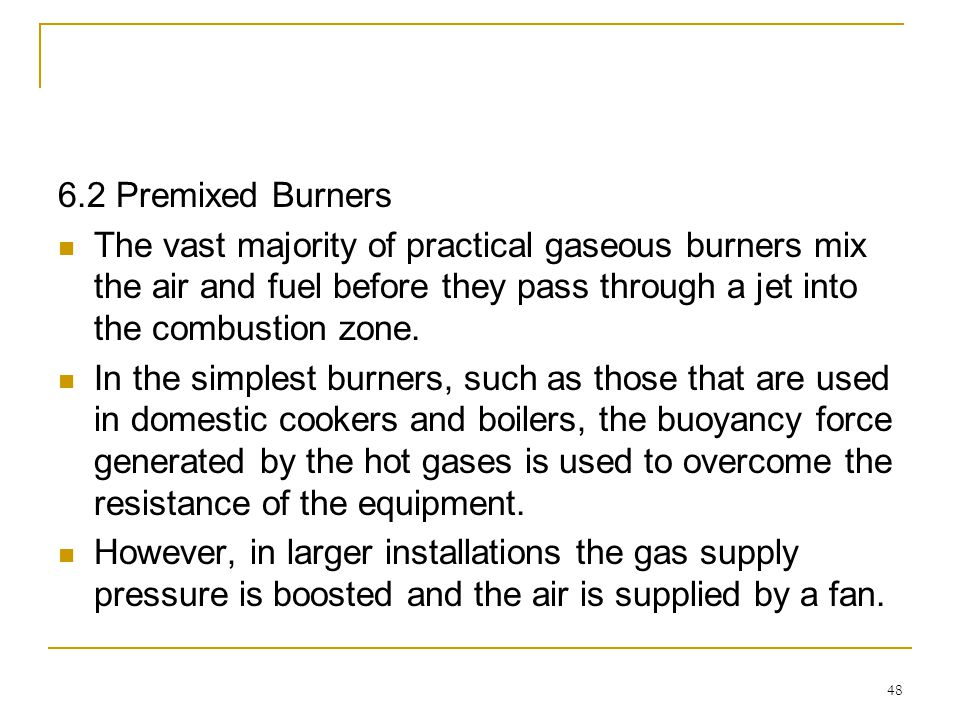 6.2 Premixed Burners The vast majority of practical gaseous burners mix the air and fuel before they pass through a jet into the combustion zone.