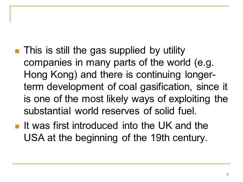 This is still the gas supplied by utility companies in many parts of the world (e.g. Hong Kong) and there is continuing longer-term development of coal gasification, since it is one of the most likely ways of exploiting the substantial world reserves of solid fuel.