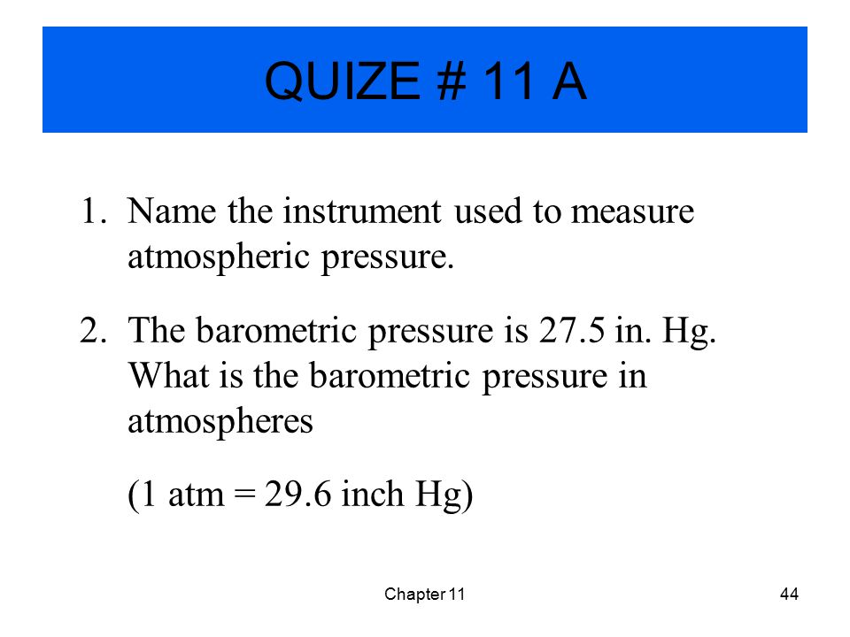 QUIZE # 11 A Name the instrument used to measure atmospheric pressure.