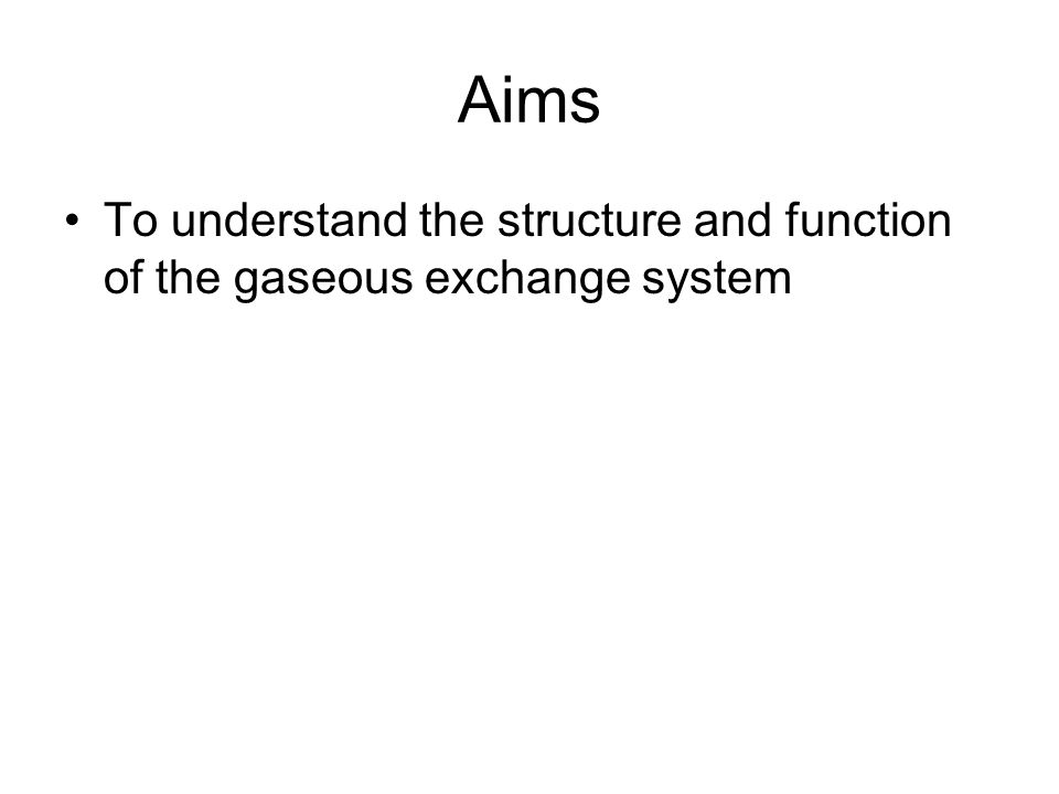 Aims To understand the structure and function of the gaseous exchange system