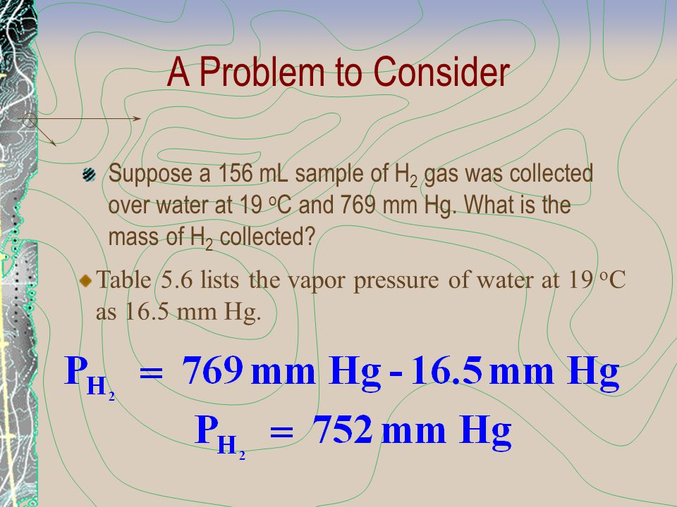 A Problem to Consider Suppose a 156 mL sample of H2 gas was collected over water at 19 oC and 769 mm Hg. What is the mass of H2 collected