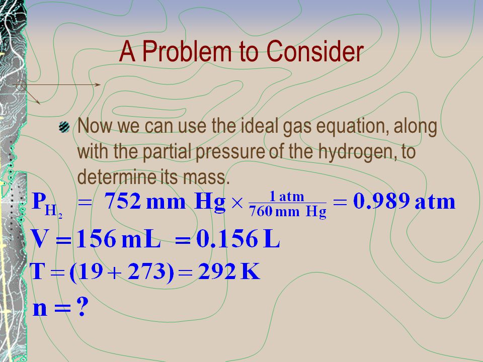 A Problem to Consider Now we can use the ideal gas equation, along with the partial pressure of the hydrogen, to determine its mass.