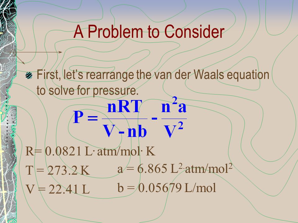 A Problem to Consider First, let's rearrange the van der Waals equation to solve for pressure. R= 0.0821 L. atm/mol. K.