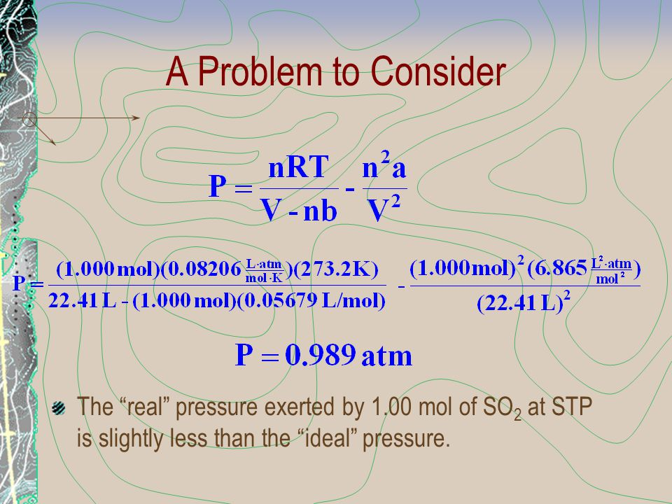 A Problem to Consider The real pressure exerted by 1.00 mol of SO2 at STP is slightly less than the ideal pressure.