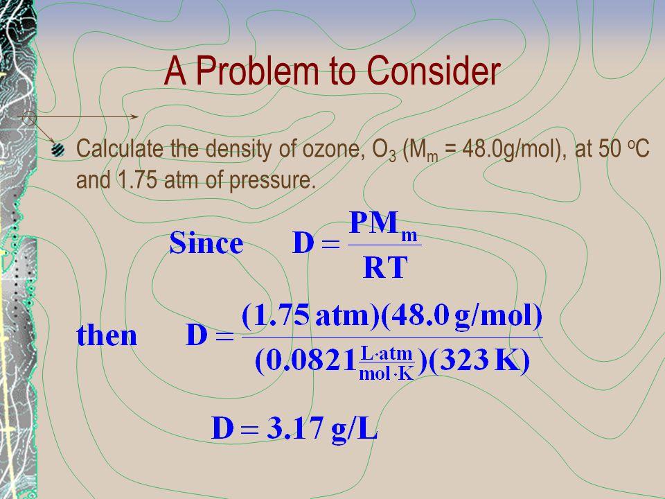 A Problem to Consider Calculate the density of ozone, O3 (Mm = 48.0g/mol), at 50 oC and 1.75 atm of pressure.