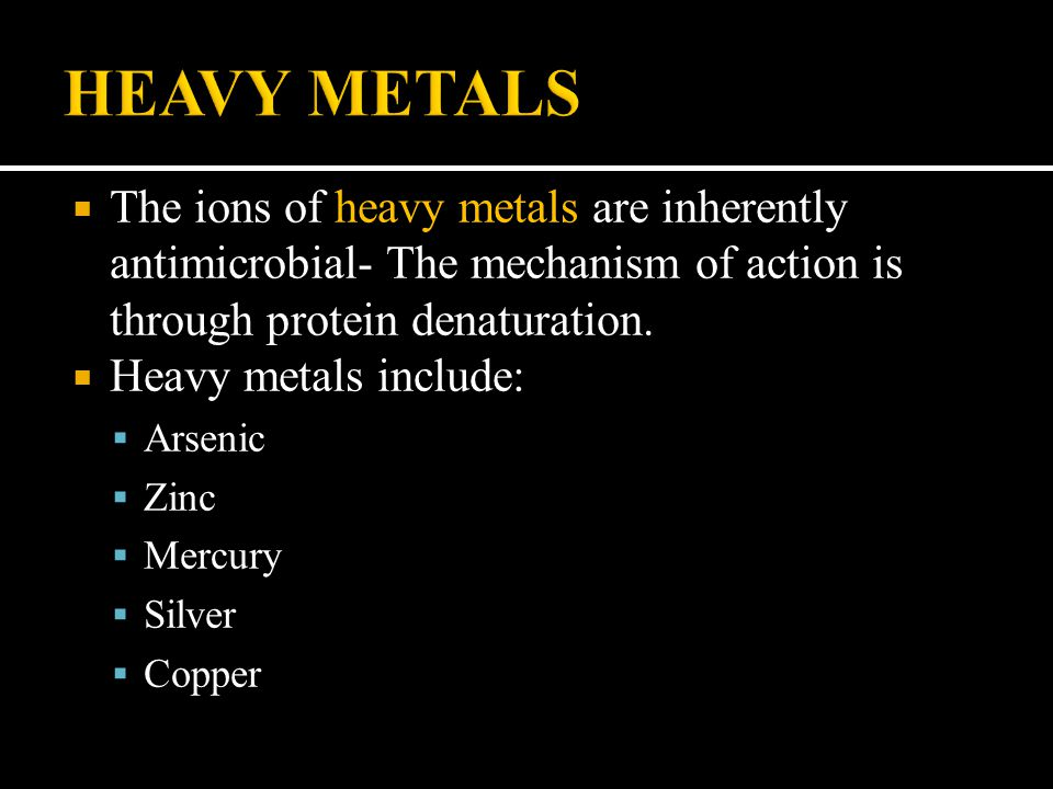 HEAVY METALS The ions of heavy metals are inherently antimicrobial- The mechanism of action is through protein denaturation.