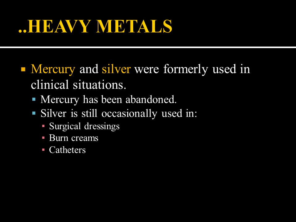 ..HEAVY METALS Mercury and silver were formerly used in clinical situations. Mercury has been abandoned.