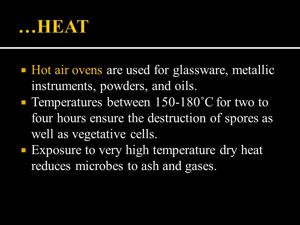 …HEAT Hot air ovens are used for glassware, metallic instruments, powders, and oils.