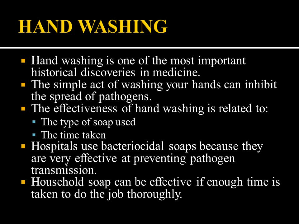 HAND WASHING Hand washing is one of the most important historical discoveries in medicine.