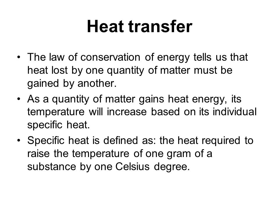 Heat transfer The law of conservation of energy tells us that heat lost by one quantity of matter must be gained by another.