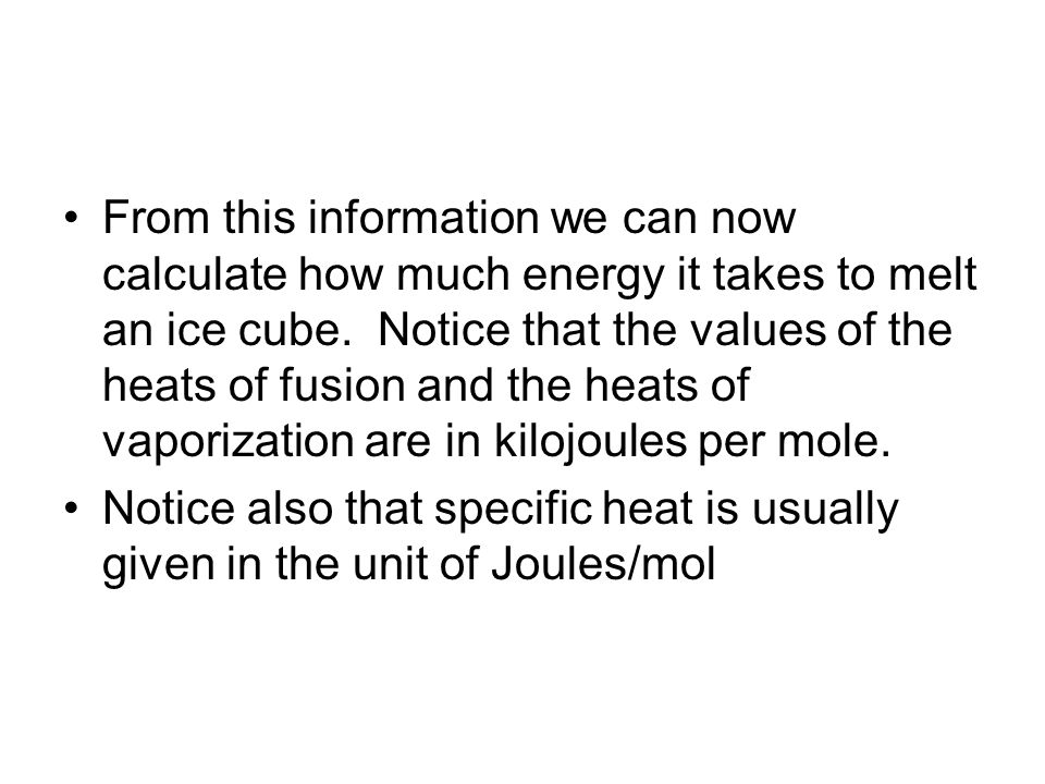From this information we can now calculate how much energy it takes to melt an ice cube. Notice that the values of the heats of fusion and the heats of vaporization are in kilojoules per mole.