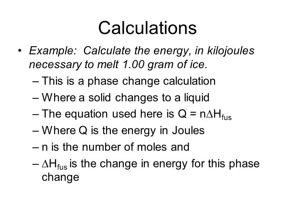 Calculations Example: Calculate the energy, in kilojoules necessary to melt 1.00 gram of ice. This is a phase change calculation.
