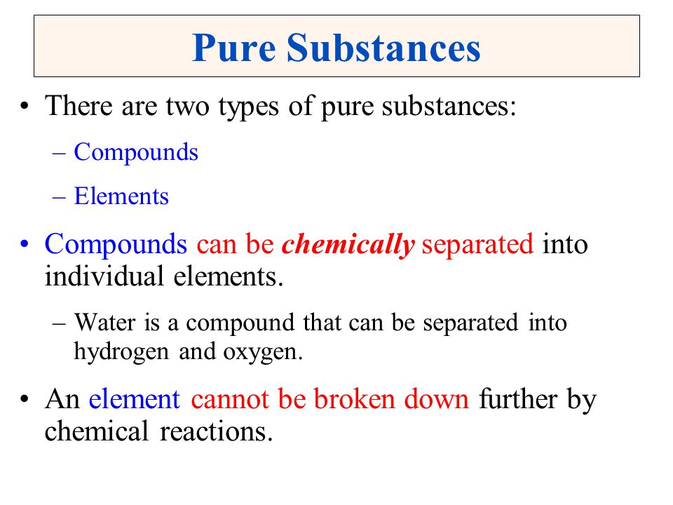 Pure Substances There are two types of pure substances: