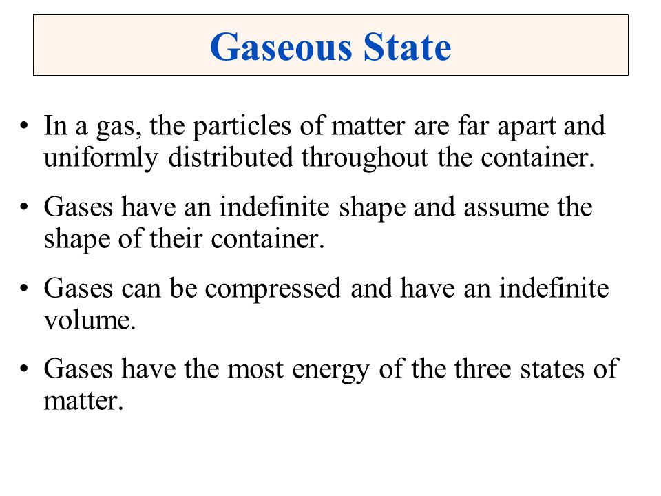 Gaseous State In a gas, the particles of matter are far apart and uniformly distributed throughout the container.