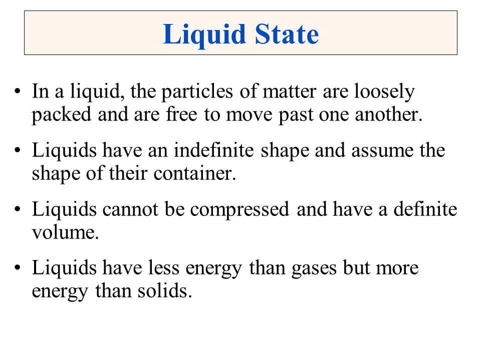 Liquid State In a liquid, the particles of matter are loosely packed and are free to move past one another.