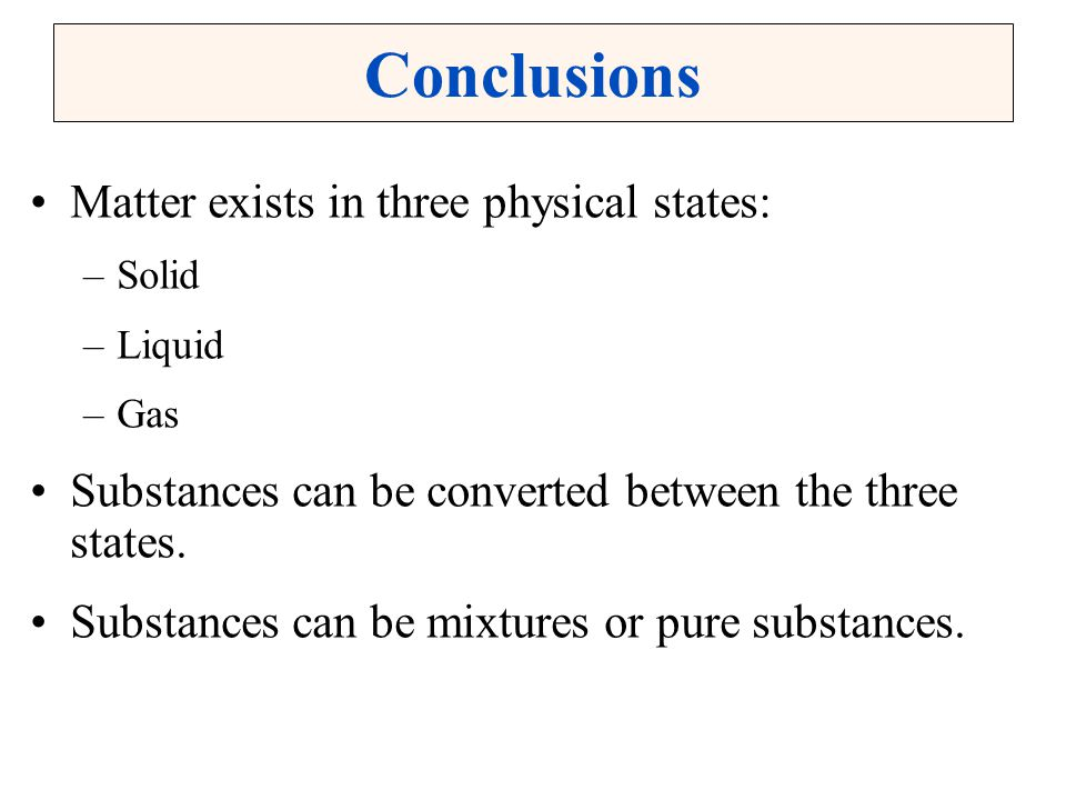 Conclusions Matter exists in three physical states: