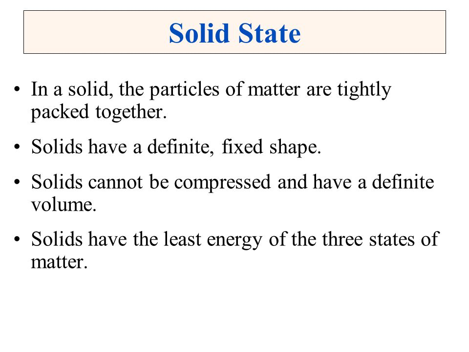 Solid State In a solid, the particles of matter are tightly packed together. Solids have a definite, fixed shape.
